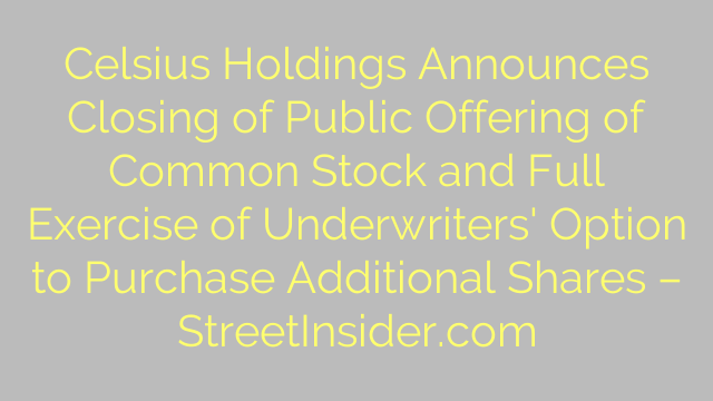 Celsius Holdings Announces Closing of Public Offering of Common Stock and Full Exercise of Underwriters' Option to Purchase Additional Shares – StreetInsider.com