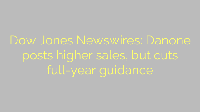 Dow Jones Newswires: Danone posts higher sales, but cuts full-year guidance