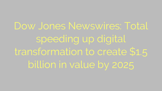 Dow Jones Newswires: Total speeding up digital transformation to create $1.5 billion in value by 2025