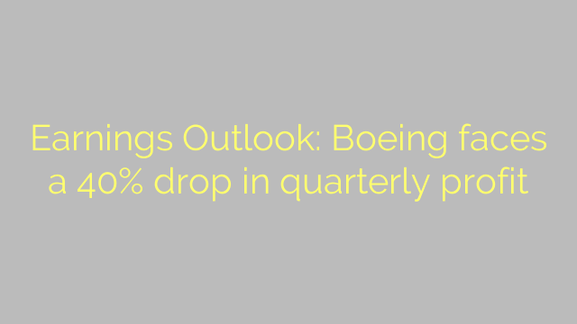 Earnings Outlook: Boeing faces a 40% drop in quarterly profit