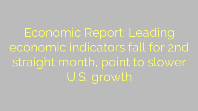 Economic Report: Leading economic indicators fall for 2nd straight month, point to slower U.S. growth