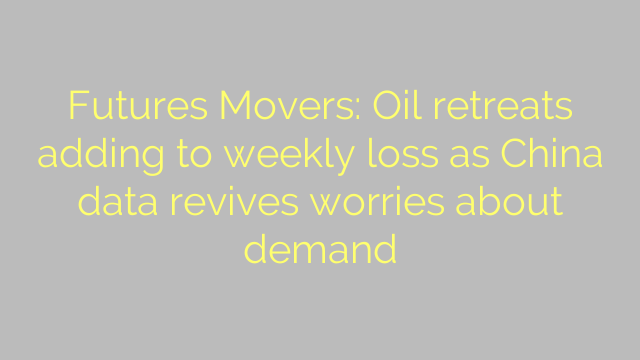 Futures Movers: Oil retreats adding to weekly loss as China data revives worries about demand