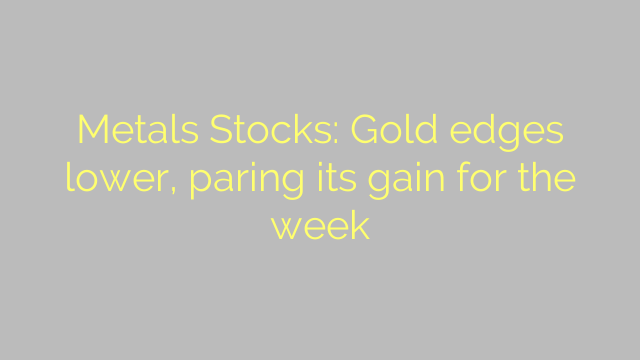 Metals Stocks: Gold edges lower, paring its gain for the week