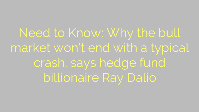 Need to Know: Why the bull market won't end with a typical crash, says hedge fund billionaire Ray Dalio