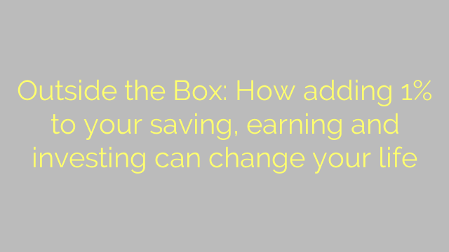 Outside the Box: How adding 1% to your saving, earning and investing can change your life