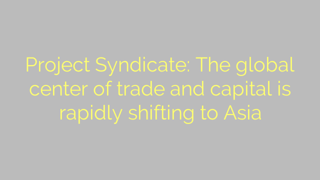 Project Syndicate: The global center of trade and capital is rapidly shifting to Asia
