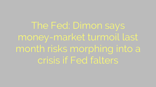 The Fed: Dimon says money-market turmoil last month risks morphing into a crisis if Fed falters