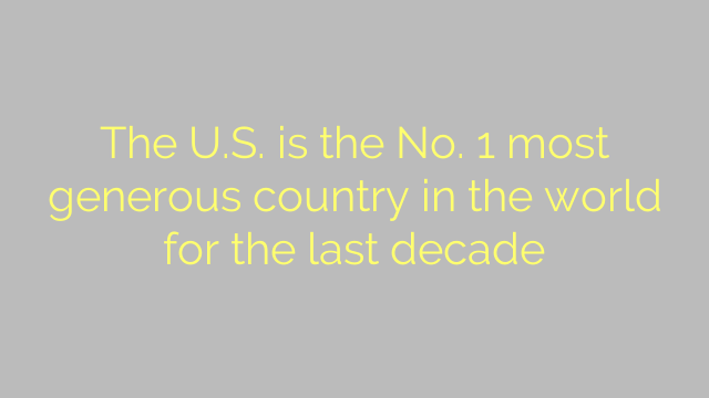 The U.S. is the No. 1 most generous country in the world for the last decade