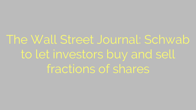 The Wall Street Journal: Schwab to let investors buy and sell fractions of shares