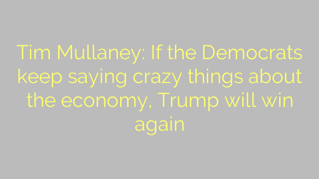 Tim Mullaney: If the Democrats keep saying crazy things about the economy, Trump will win again