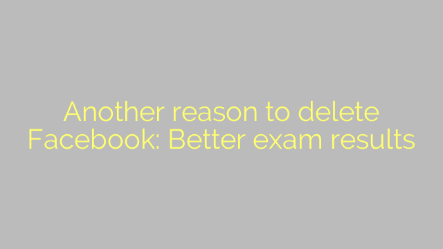 Another reason to delete Facebook: Better exam results