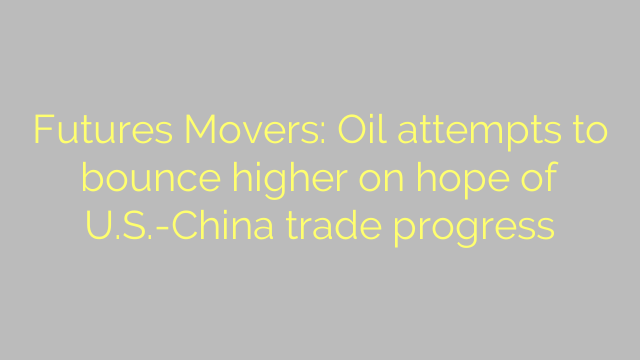Futures Movers: Oil attempts to bounce higher on hope of U.S.-China trade progress