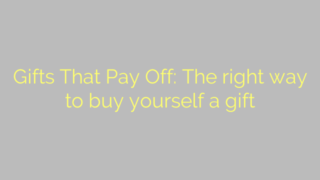 Gifts That Pay Off: The right way to buy yourself a gift