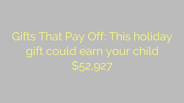 Gifts That Pay Off: This holiday gift could earn your child $52,927