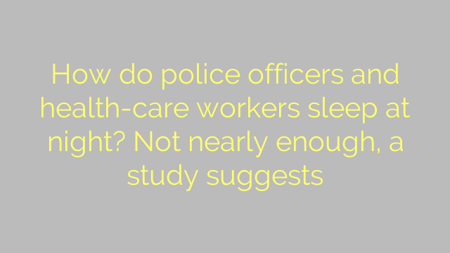 How do police officers and health-care workers sleep at night? Not nearly enough, a study suggests