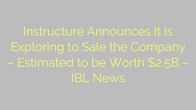 Instructure Announces It Is Exploring to Sale the Company – Estimated to be Worth $2.5B – IBL News