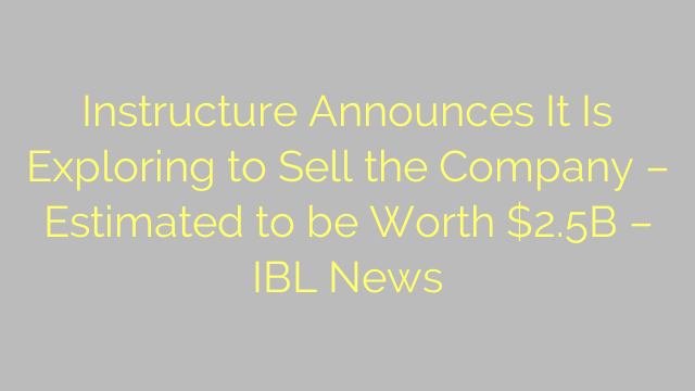 Instructure Announces It Is Exploring to Sell the Company – Estimated to be Worth $2.5B – IBL News