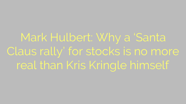 Mark Hulbert: Why a 'Santa Claus rally' for stocks is no more real than Kris Kringle himself