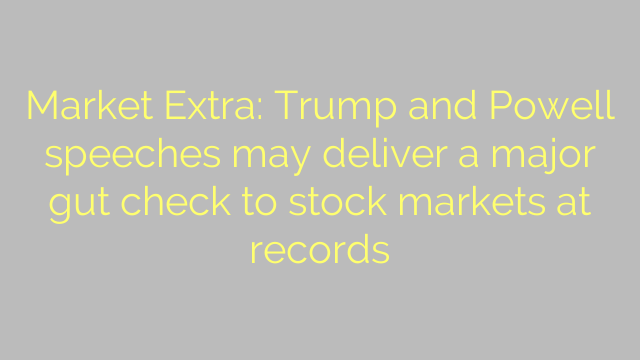 Market Extra: Trump and Powell speeches may deliver a major gut check to stock markets at records