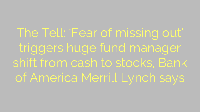 The Tell: 'Fear of missing out' triggers huge fund manager shift from cash to stocks, Bank of America Merrill Lynch says