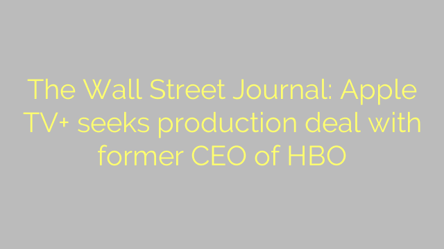 The Wall Street Journal: Apple TV+ seeks production deal with former CEO of HBO