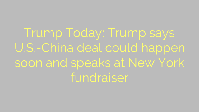 Trump Today: Trump says U.S.-China deal could happen soon and speaks at New York fundraiser