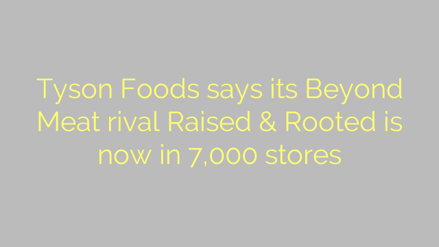 Tyson Foods says its Beyond Meat rival Raised & Rooted is now in 7,000 stores
