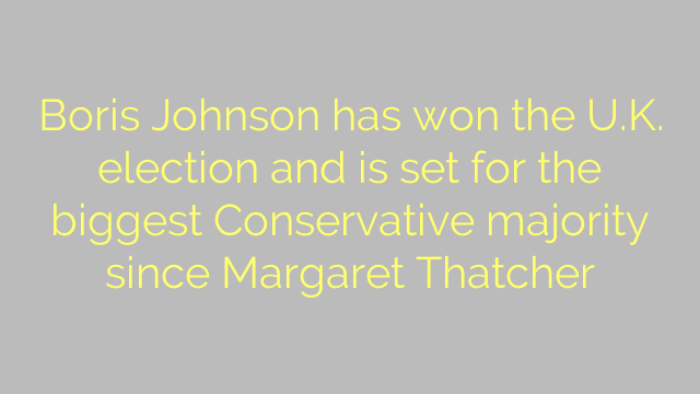 Boris Johnson has won the U.K. election and is set for the biggest Conservative majority since Margaret Thatcher