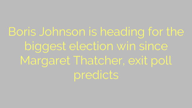 Boris Johnson is heading for the biggest election win since Margaret Thatcher, exit poll predicts