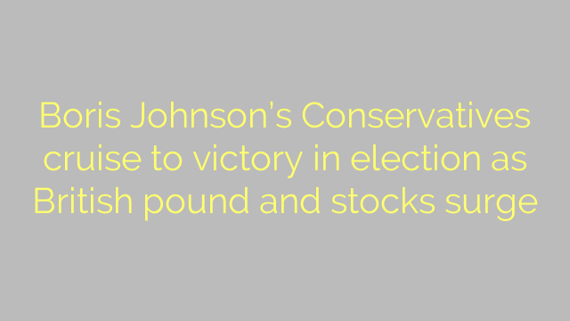 Boris Johnson's Conservatives cruise to victory in election as British pound and stocks surge