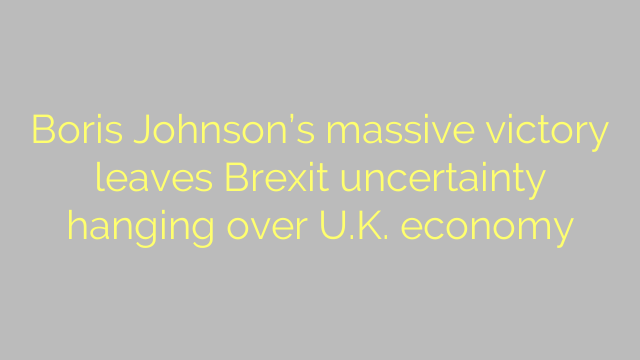 Boris Johnson's massive victory leaves Brexit uncertainty hanging over U.K. economy