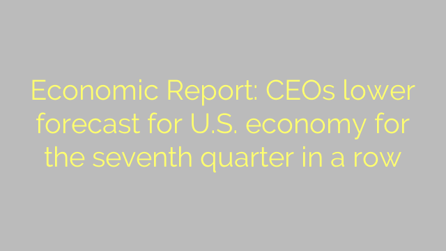 Economic Report: CEOs lower forecast for U.S. economy for the seventh quarter in a row