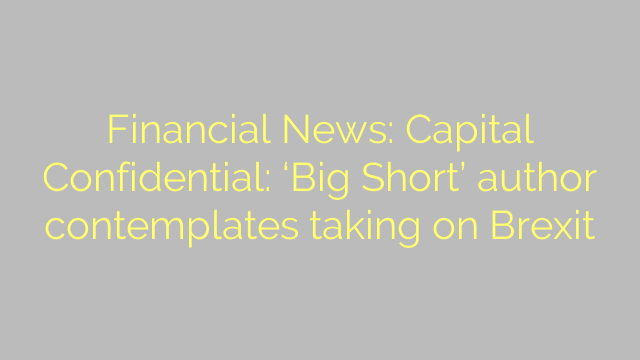 Financial News: Capital Confidential: 'Big Short' author contemplates taking on Brexit