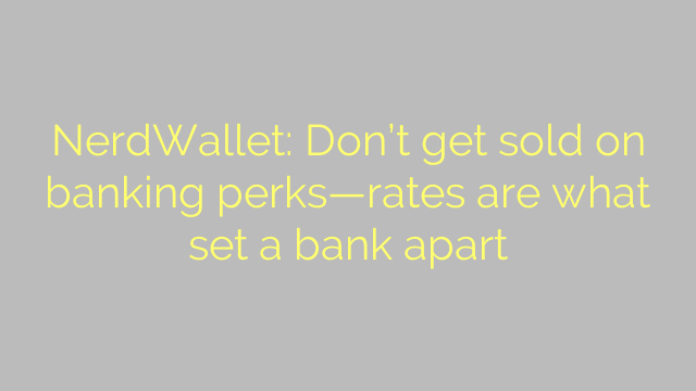 NerdWallet: Don't get sold on banking perks—rates are what set a bank apart