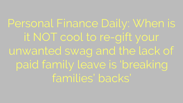 Personal Finance Daily: When is it NOT cool to re-gift your unwanted swag and the lack of paid family leave is 'breaking families' backs'