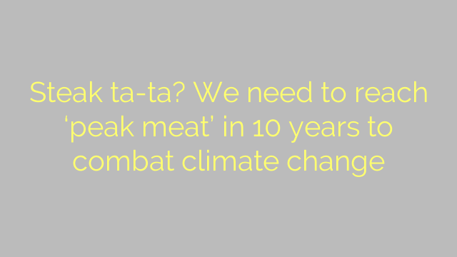 Steak ta-ta? We need to reach 'peak meat' in 10 years to combat climate change