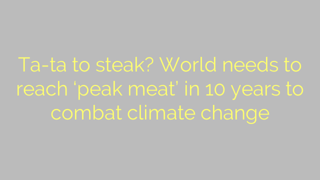 Ta-ta to steak? World needs to reach 'peak meat' in 10 years to combat climate change