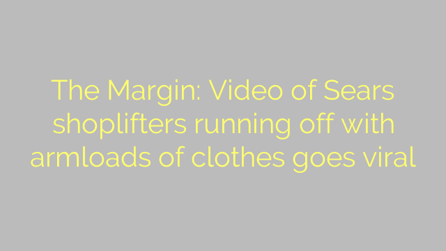 The Margin: Video of Sears shoplifters running off with armloads of clothes goes viral
