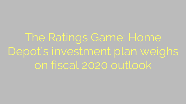 The Ratings Game: Home Depot's investment plan weighs on fiscal 2020 outlook