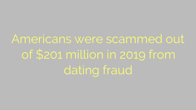 Americans were scammed out of $201 million in 2019 from dating fraud