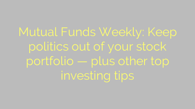 Mutual Funds Weekly: Keep politics out of your stock portfolio — plus other top investing tips