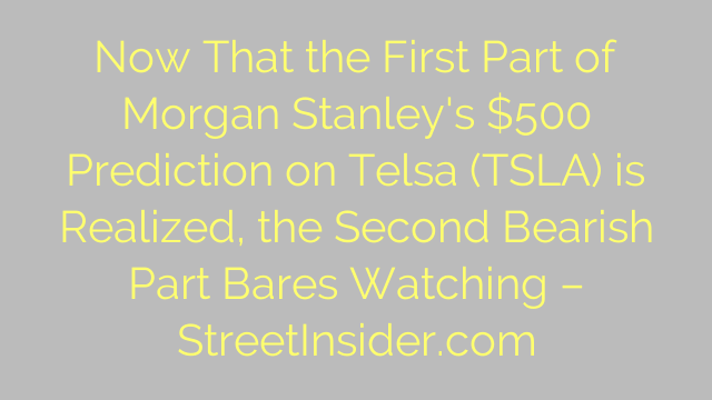 Now That the First Part of Morgan Stanley's $500 Prediction on Telsa (TSLA) is Realized, the Second Bearish Part Bares Watching – StreetInsider.com