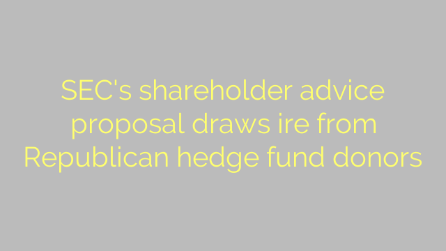 SEC's shareholder advice proposal draws ire from Republican hedge fund donors