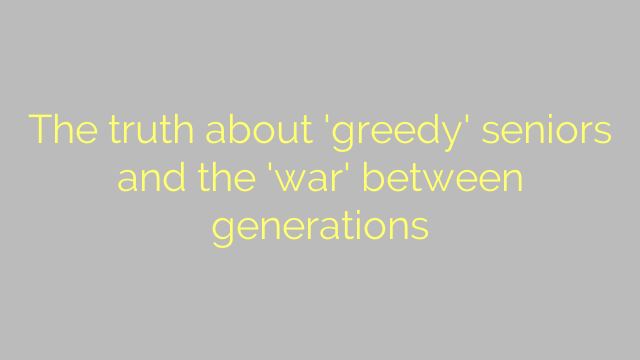 The truth about 'greedy' seniors and the 'war' between generations