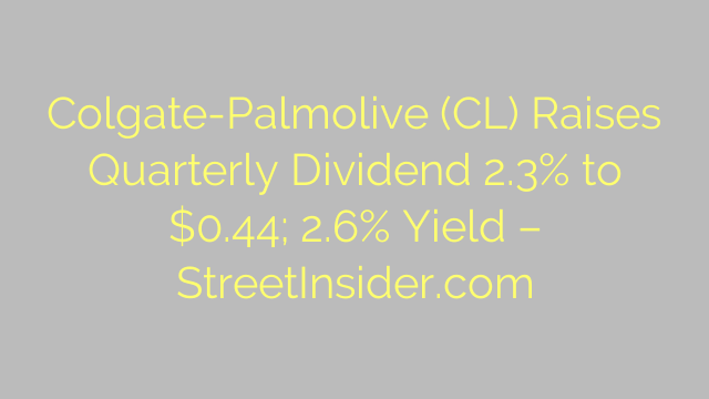 Colgate-Palmolive (CL) Raises Quarterly Dividend 2.3% to $0.44; 2.6% Yield – StreetInsider.com