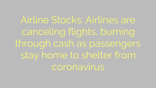 Airline Stocks: Airlines are canceling flights, burning through cash as passengers stay home to shelter from coronavirus