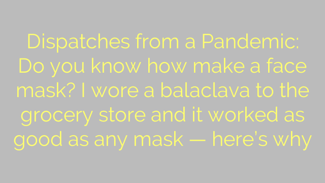 Dispatches from a Pandemic: Do you know how make a face mask? I wore a balaclava to the grocery store and it worked as good as any mask — here's why