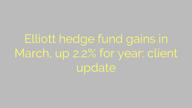 Elliott hedge fund gains in March, up 2.2% for year: client update