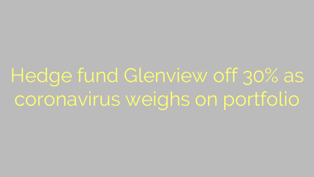Hedge fund Glenview off 30% as coronavirus weighs on portfolio