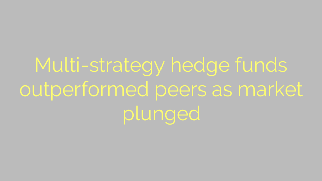 Multi-strategy hedge funds outperformed peers as market plunged